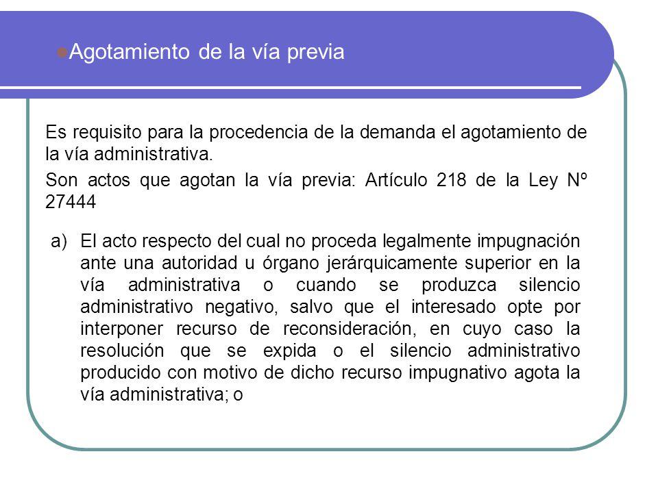 Es requisito para la procedencia de la demanda el agotamiento de la vía administrativa. Son actos que agotan la vía previa: Artículo 218 de la Ley Nº