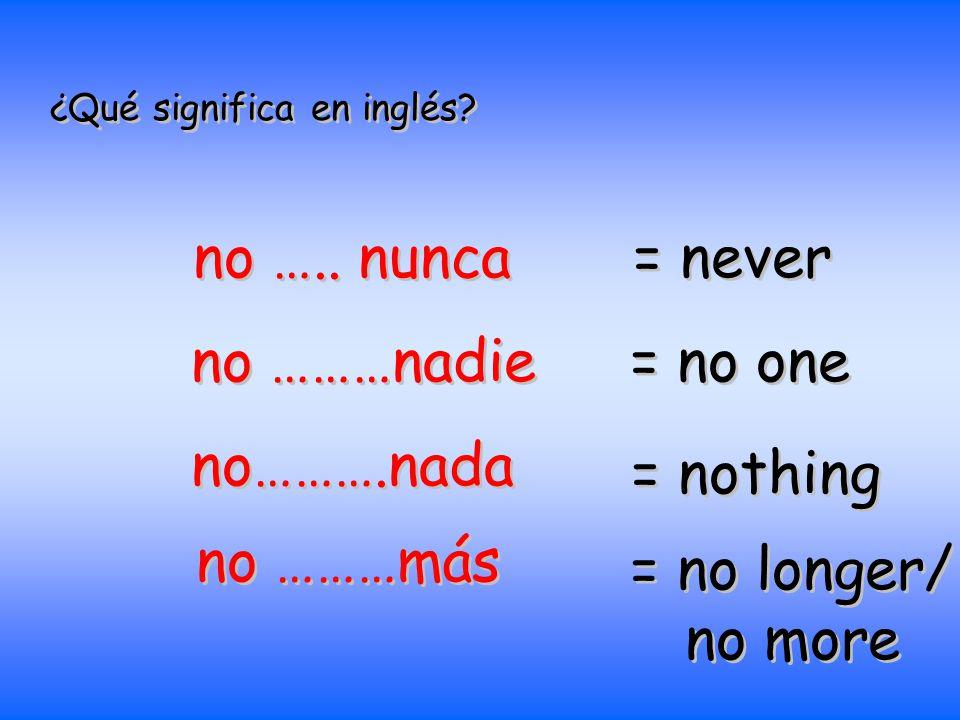 ¿Qué significa en inglés? no ….. nunca = never no ………nadie = no one no……….nada = nothing no ………más = no longer/ no more