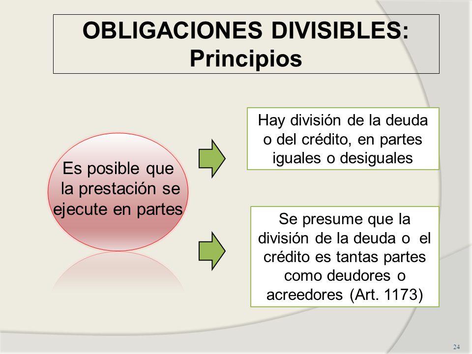 OBLIGACIONES DIVISIBLES: Principios 24 Es posible que la prestación se ejecute en partes Hay división de la deuda o del crédito, en partes iguales o desiguales Se presume que la división de la deuda o el crédito es tantas partes como deudores o acreedores (Art.