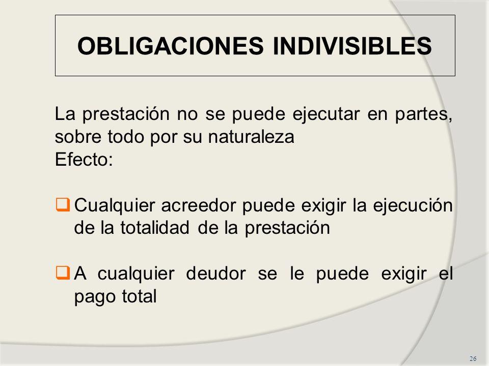 OBLIGACIONES INDIVISIBLES 26 La prestación no se puede ejecutar en partes, sobre todo por su naturaleza Efecto: Cualquier acreedor puede exigir la ejecución de la totalidad de la prestación A cualquier deudor se le puede exigir el pago total