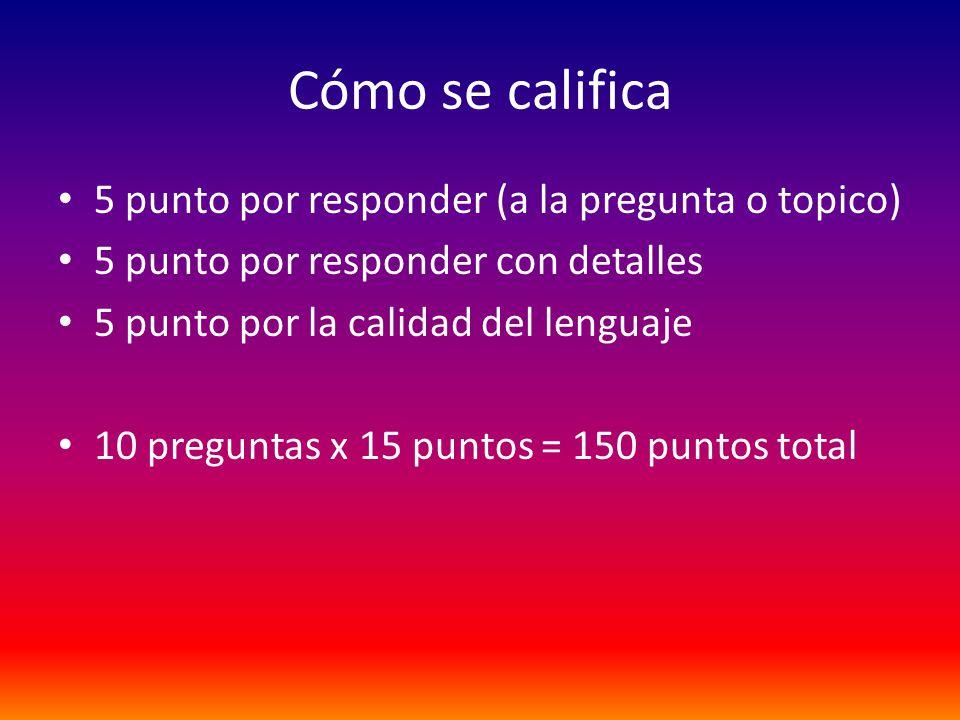 Cómo se califica 5 punto por responder (a la pregunta o topico) 5 punto por responder con detalles 5 punto por la calidad del lenguaje 10 preguntas x