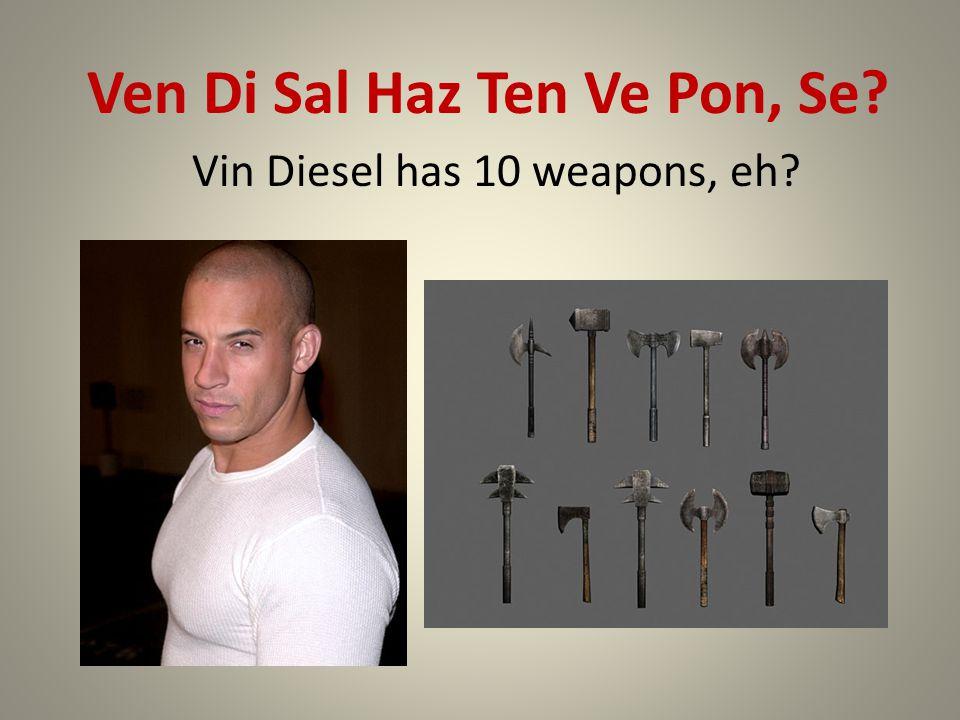 Ven Di Sal Haz Ten Ve Pon, Se Vin Diesel has 10 weapons, eh