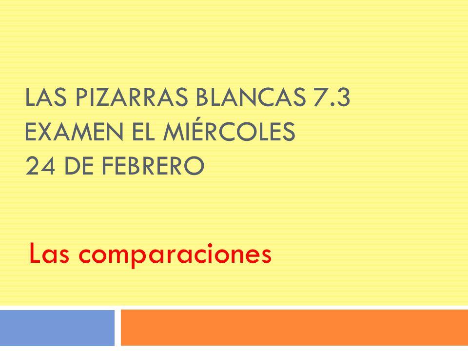 LAS PIZARRAS BLANCAS 7.3 EXAMEN EL MIÉRCOLES 24 DE FEBRERO Las comparaciones