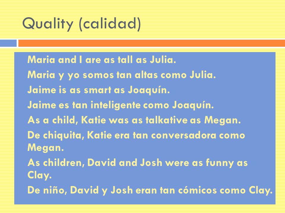 Quality (calidad) Maria and I are as tall as Julia. Maria y yo somos tan altas como Julia. Jaime is as smart as Joaquín. Jaime es tan inteligente como