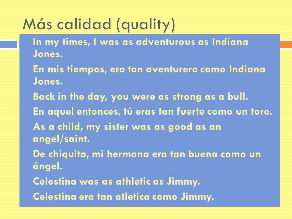 Más calidad (quality) In my times, I was as adventurous as Indiana Jones. En mis tiempos, era tan aventurero como Indiana Jones. Back in the day, you