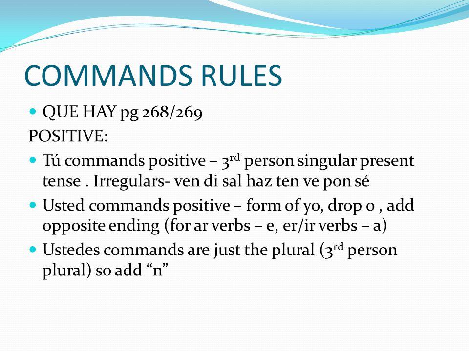 COMMANDS RULES QUE HAY pg 268/269 POSITIVE: Tú commands positive – 3 rd person singular present tense. Irregulars- ven di sal haz ten ve pon sé Usted