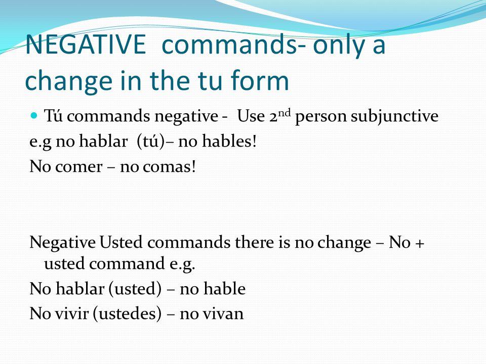 NEGATIVE commands- only a change in the tu form Tú commands negative - Use 2 nd person subjunctive e.g no hablar (tú)– no hables! No comer – no comas!
