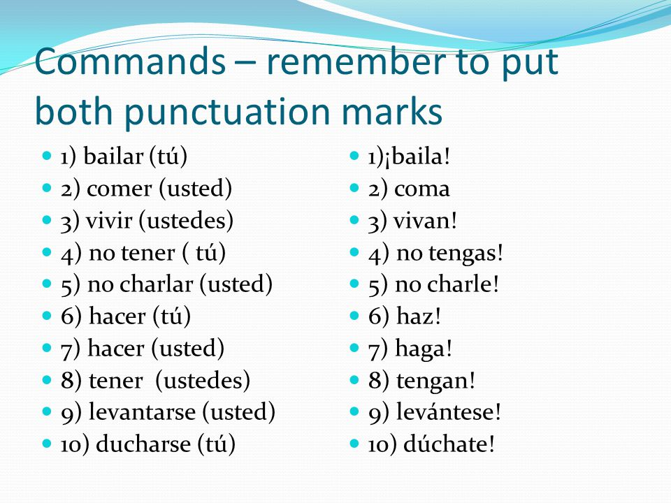 Commands – remember to put both punctuation marks 1) bailar (tú) 2) comer (usted) 3) vivir (ustedes) 4) no tener ( tú) 5) no charlar (usted) 6) hacer