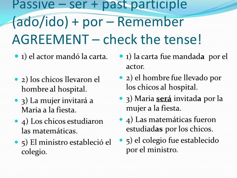 Passive – ser + past participle (ado/ido) + por – Remember AGREEMENT – check the tense! 1 ) el actor mandó la carta. 2) los chicos llevaron el hombre