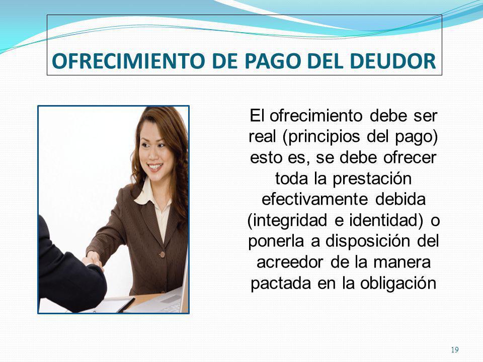 OFRECIMIENTO DE PAGO DEL DEUDOR 19 El ofrecimiento debe ser real (principios del pago) esto es, se debe ofrecer toda la prestación efectivamente debida (integridad e identidad) o ponerla a disposición del acreedor de la manera pactada en la obligación