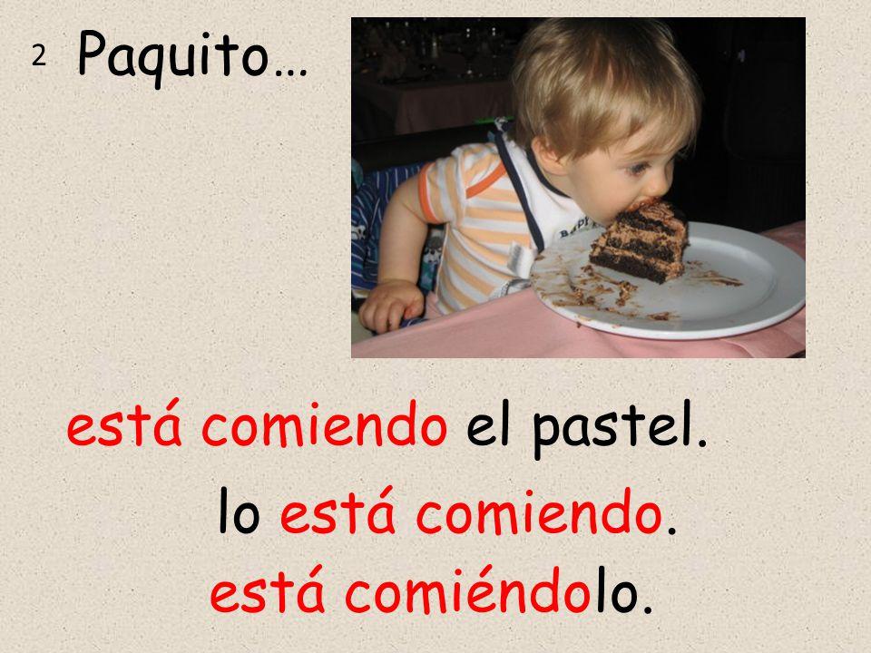 Paquito… 2 está comiendo el pastel. está comiéndolo. lo está comiendo.