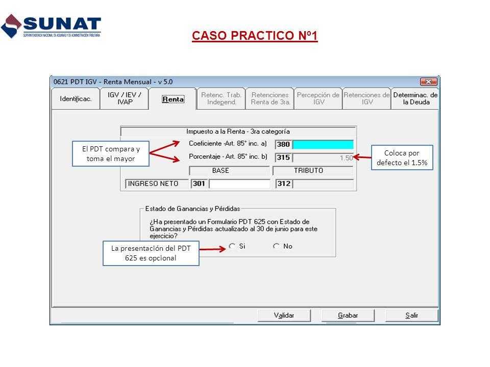CASO PRACTICO Nº1 La presentación del PDT 625 es opcional El PDT compara y toma el mayor Coloca por defecto el 1.5%
