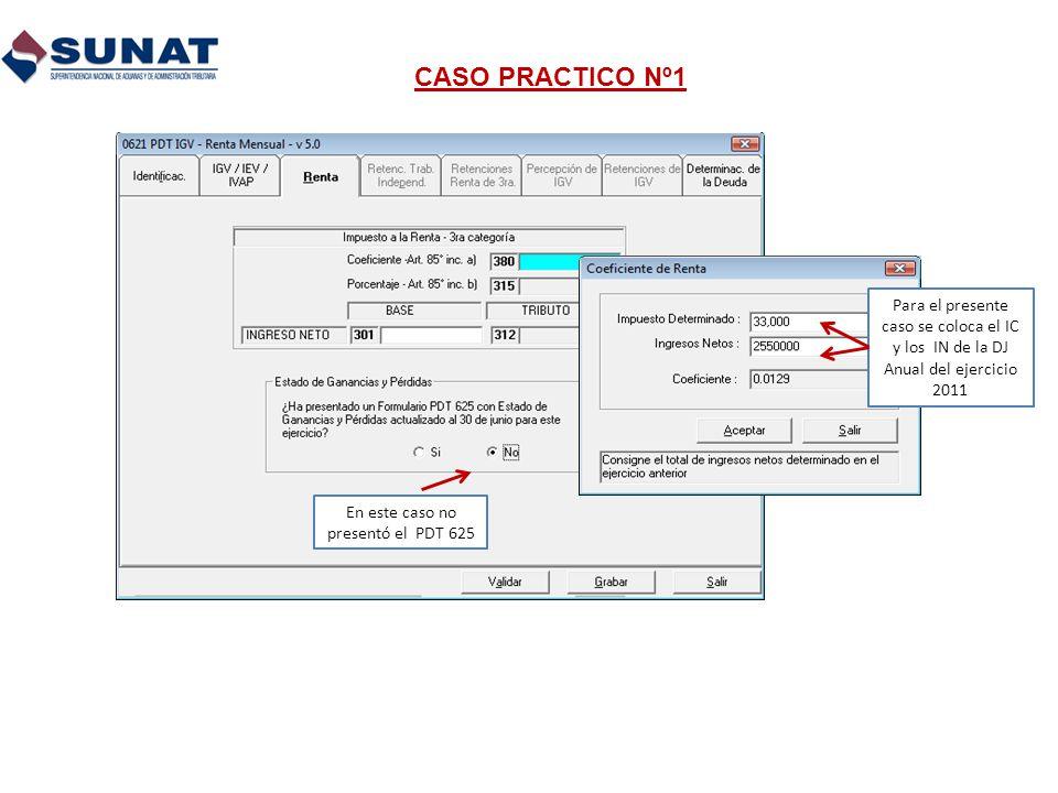 CASO PRACTICO Nº1 Para el presente caso se coloca el IC y los IN de la DJ Anual del ejercicio 2011 En este caso no presentó el PDT 625