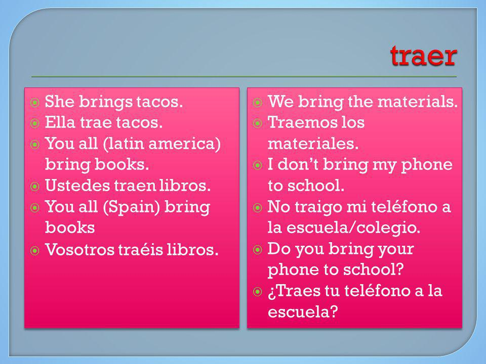 She brings tacos. Ella trae tacos. You all (latin america) bring books. Ustedes traen libros. You all (Spain) bring books Vosotros traéis libros. She