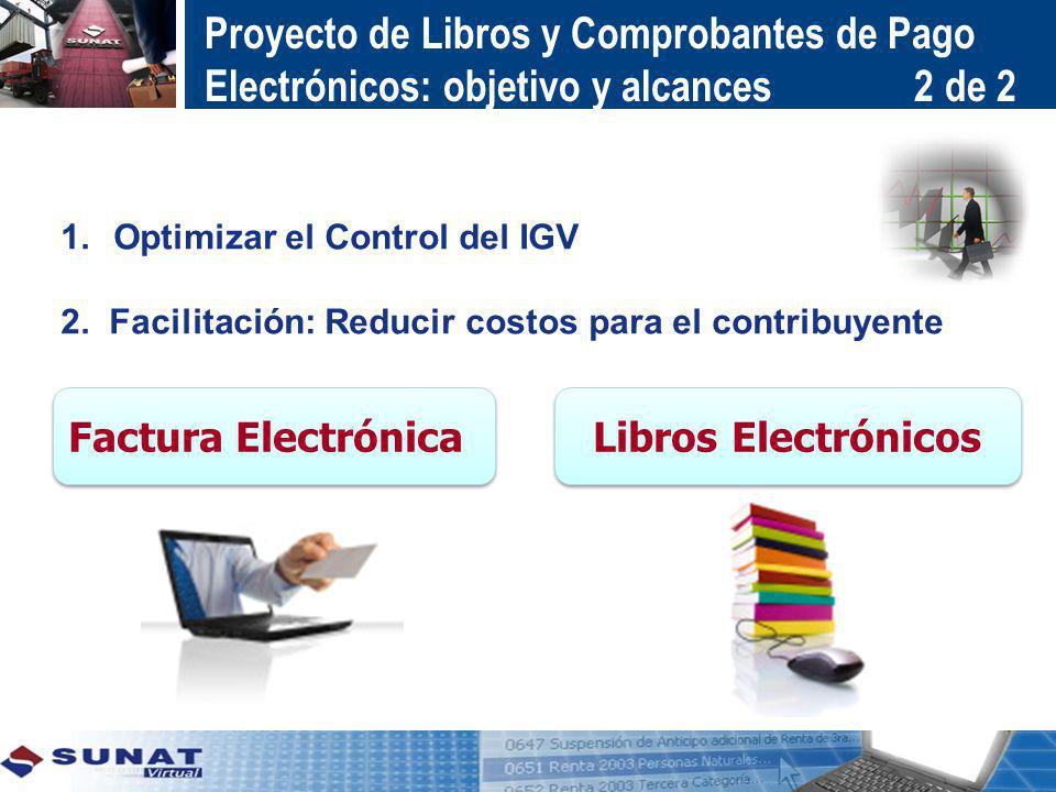 1.Optimizar el Control del IGV 2. Facilitación: Reducir costos para el contribuyente Factura Electrónica Libros Electrónicos Proyecto de Libros y Comp