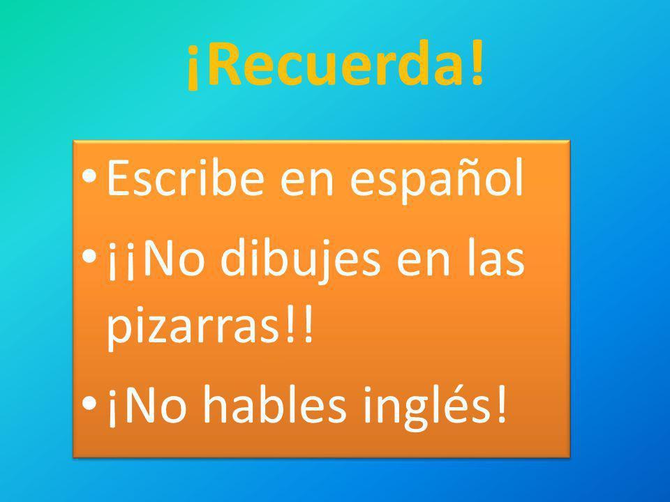 ¡Recuerda! Escribe en español ¡¡No dibujes en las pizarras!! ¡No hables inglés! Escribe en español ¡¡No dibujes en las pizarras!! ¡No hables inglés!
