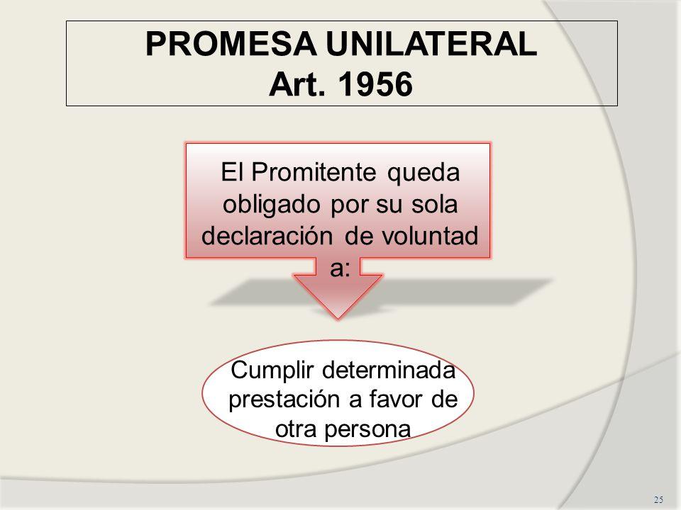 PROMESA UNILATERAL Art. 1956 25 El Promitente queda obligado por su sola declaración de voluntad a: Cumplir determinada prestación a favor de otra per