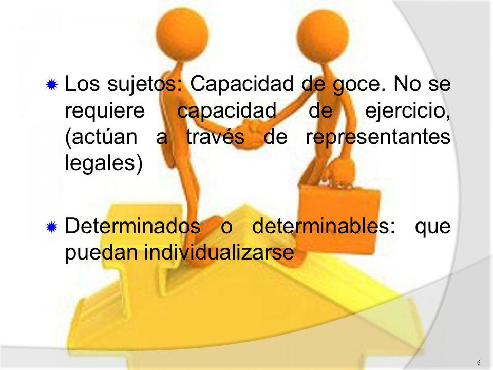 Los sujetos: Capacidad de goce. No se requiere capacidad de ejercicio, (actúan a través de representantes legales) Determinados o determinables: que p