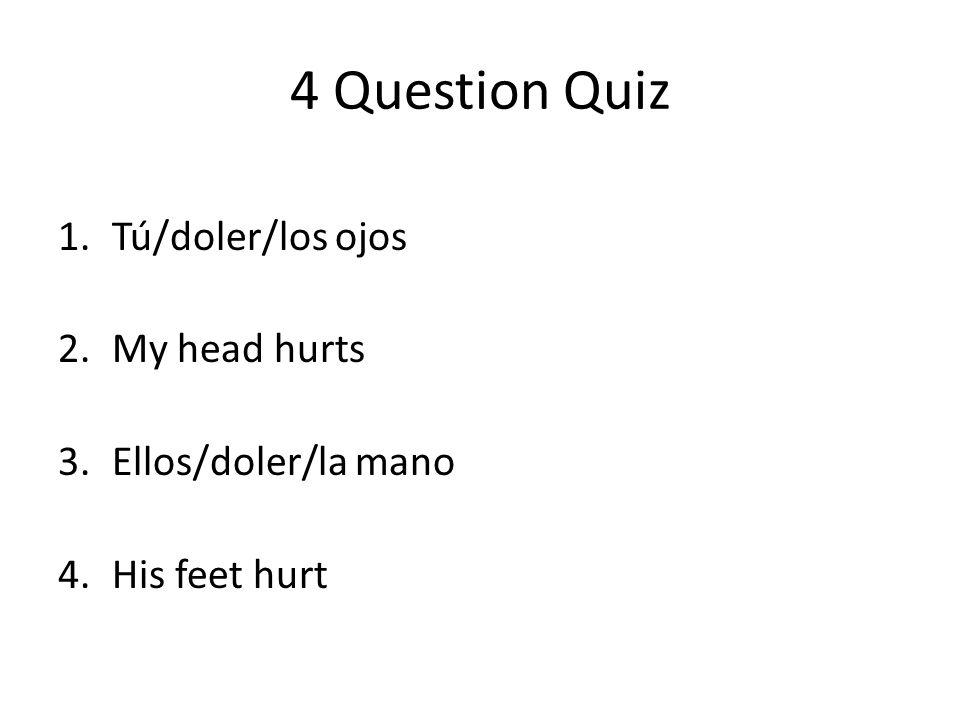 4 Question Quiz 1.Tú/doler/los ojos 2.My head hurts 3.Ellos/doler/la mano 4.His feet hurt