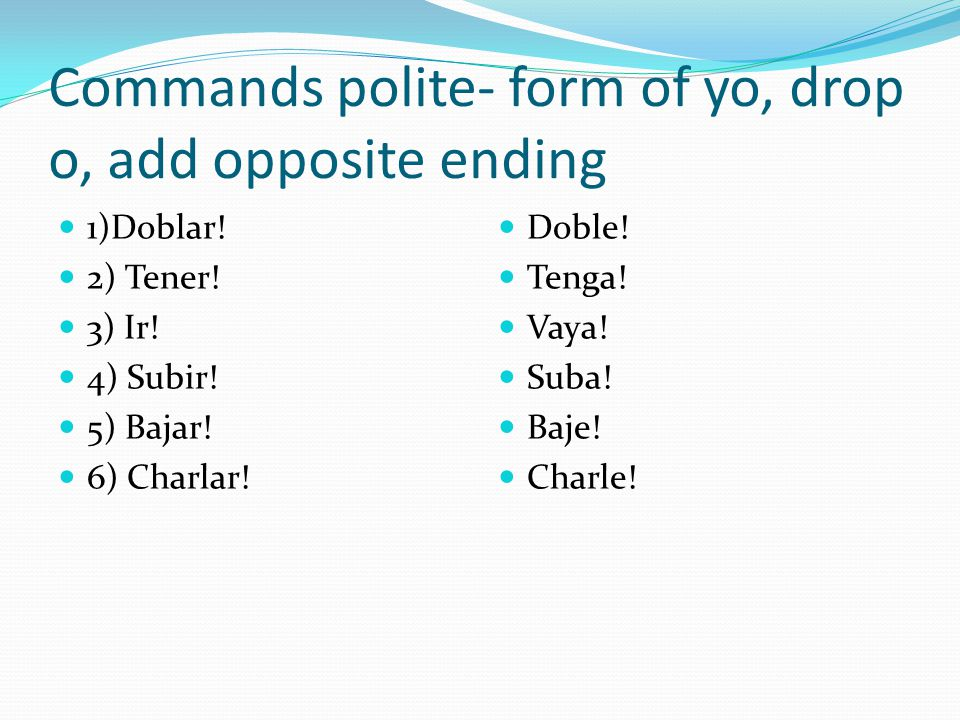 Commands polite- form of yo, drop o, add opposite ending 1)Doblar.