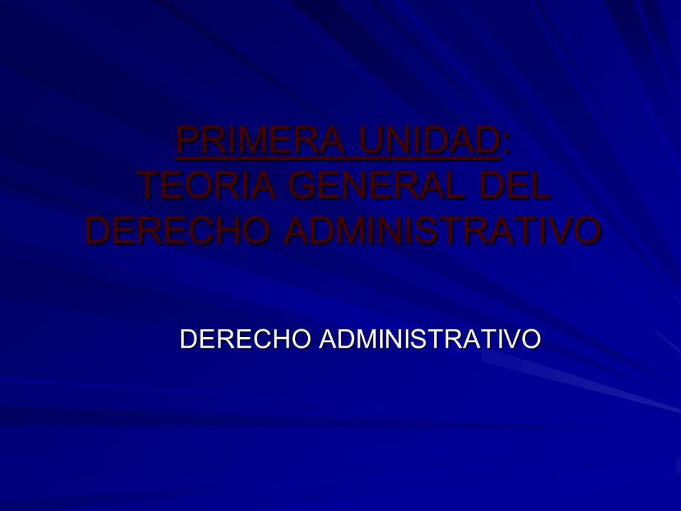 PRIMERA UNIDAD: TEORIA GENERAL DEL DERECHO ADMINISTRATIVO DERECHO ADMINISTRATIVO