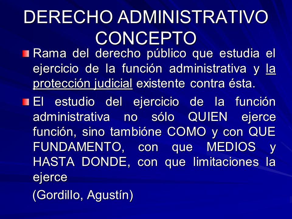 DERECHO ADMINISTRATIVO CONCEPTO Rama del derecho público que estudia el ejercicio de la función administrativa y la protección judicial existente cont