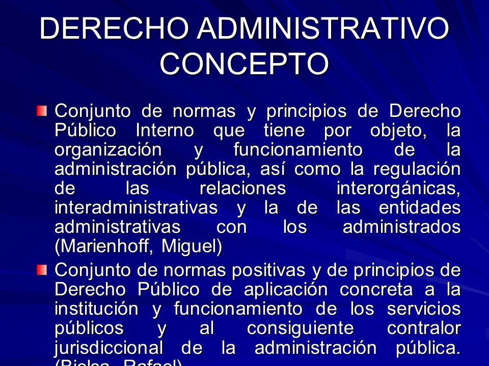 DERECHO ADMINISTRATIVO CONCEPTO Conjunto de normas y principios de Derecho Público Interno que tiene por objeto, la organización y funcionamiento de l