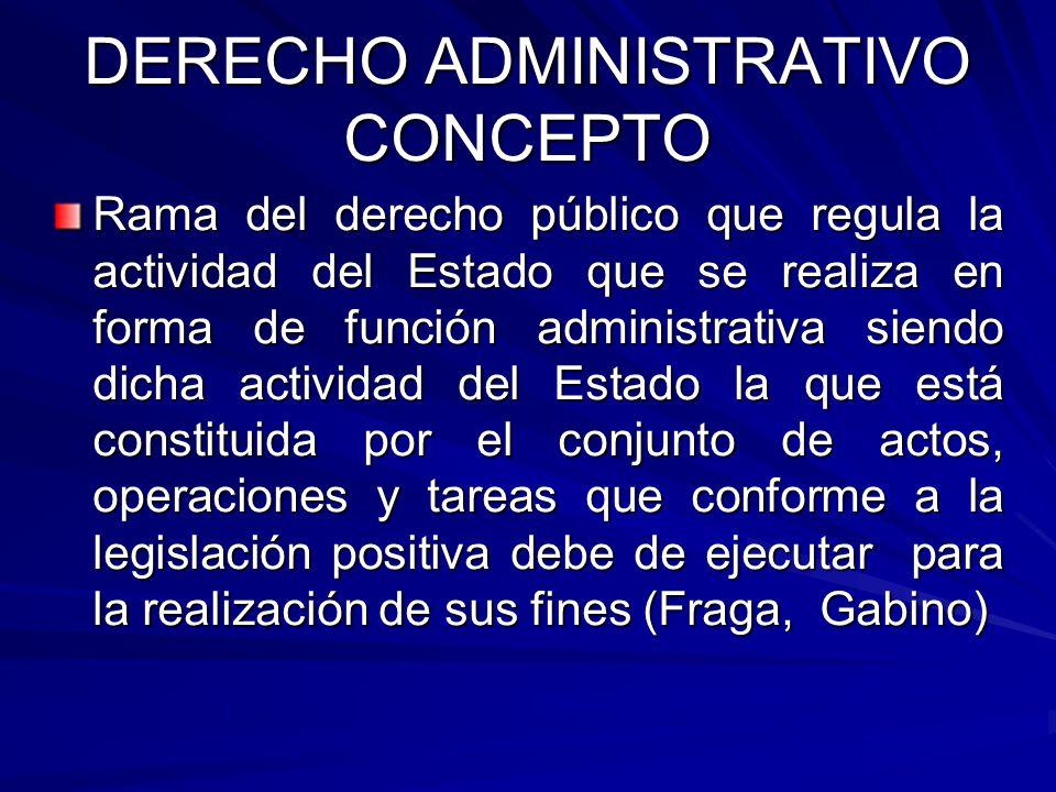 DERECHO ADMINISTRATIVO CONCEPTO Rama del derecho público que regula la actividad del Estado que se realiza en forma de función administrativa siendo d