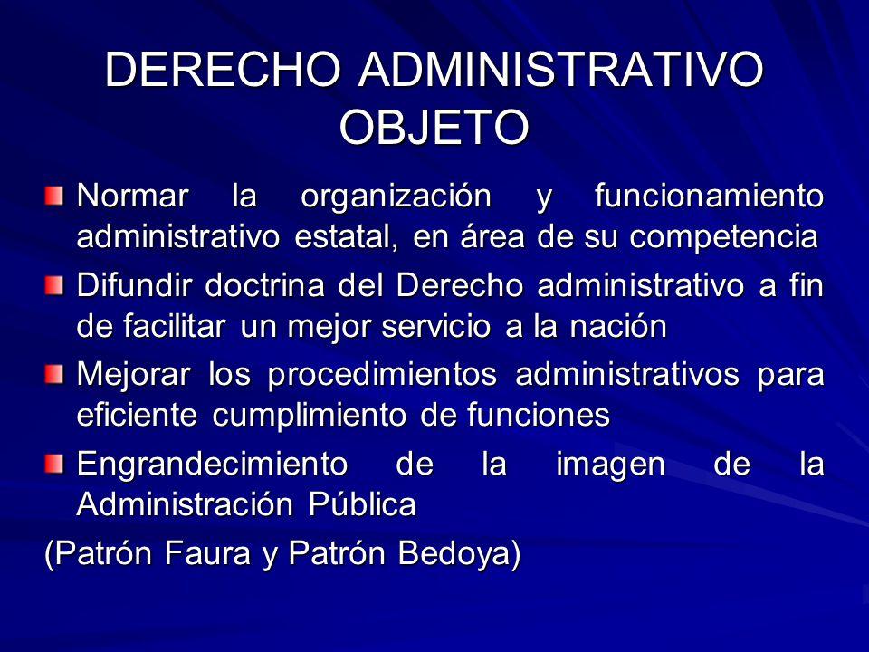 DERECHO ADMINISTRATIVO OBJETO Normar la organización y funcionamiento administrativo estatal, en área de su competencia Difundir doctrina del Derecho
