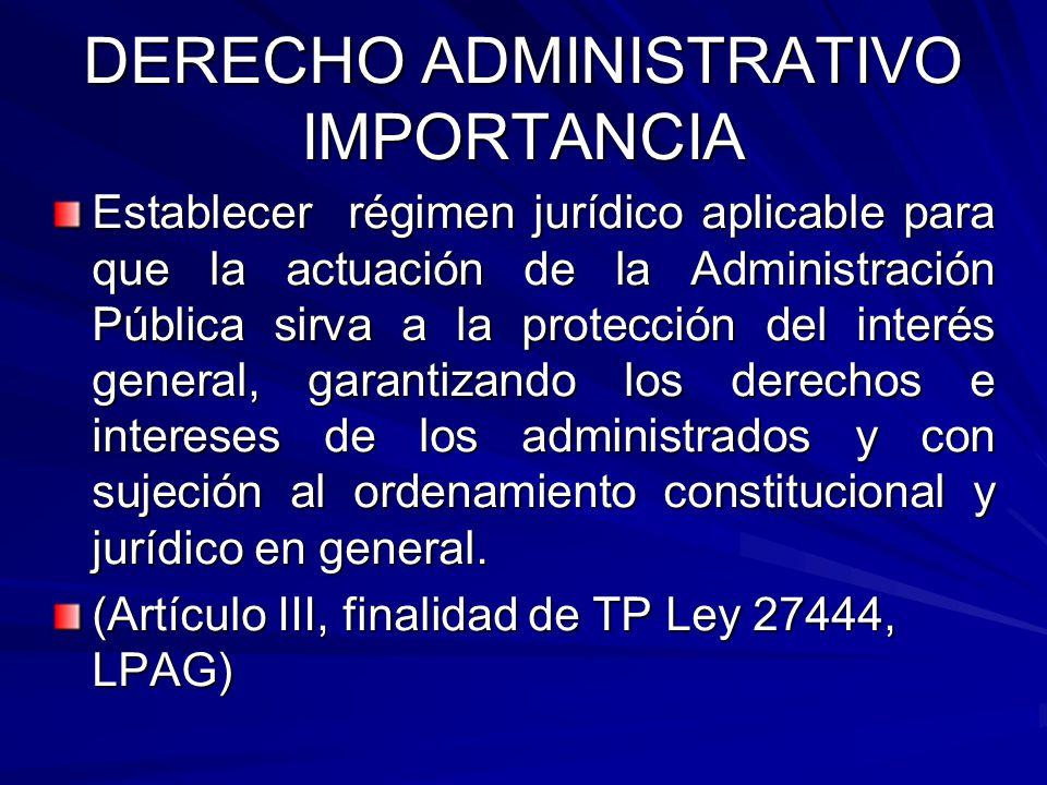 DERECHO ADMINISTRATIVO IMPORTANCIA Establecer régimen jurídico aplicable para que la actuación de la Administración Pública sirva a la protección del