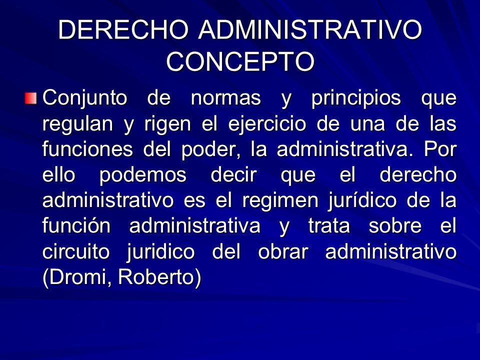DERECHO ADMINISTRATIVO CONCEPTO Conjunto de normas y principios que regulan y rigen el ejercicio de una de las funciones del poder, la administrativa.