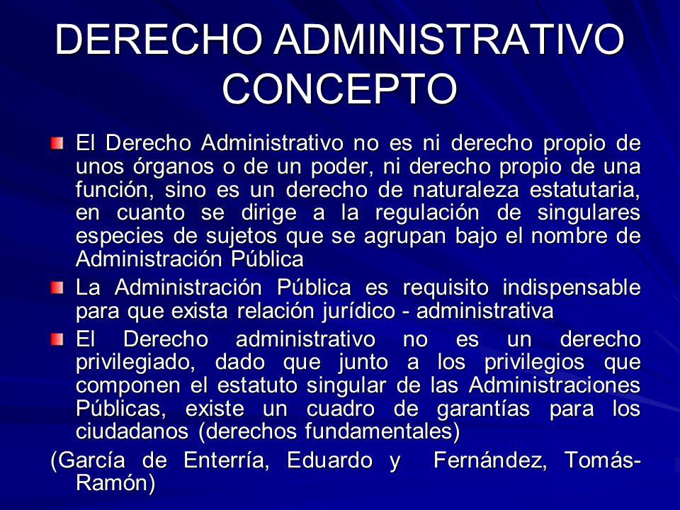 DERECHO ADMINISTRATIVO CONCEPTO El Derecho Administrativo no es ni derecho propio de unos órganos o de un poder, ni derecho propio de una función, sin