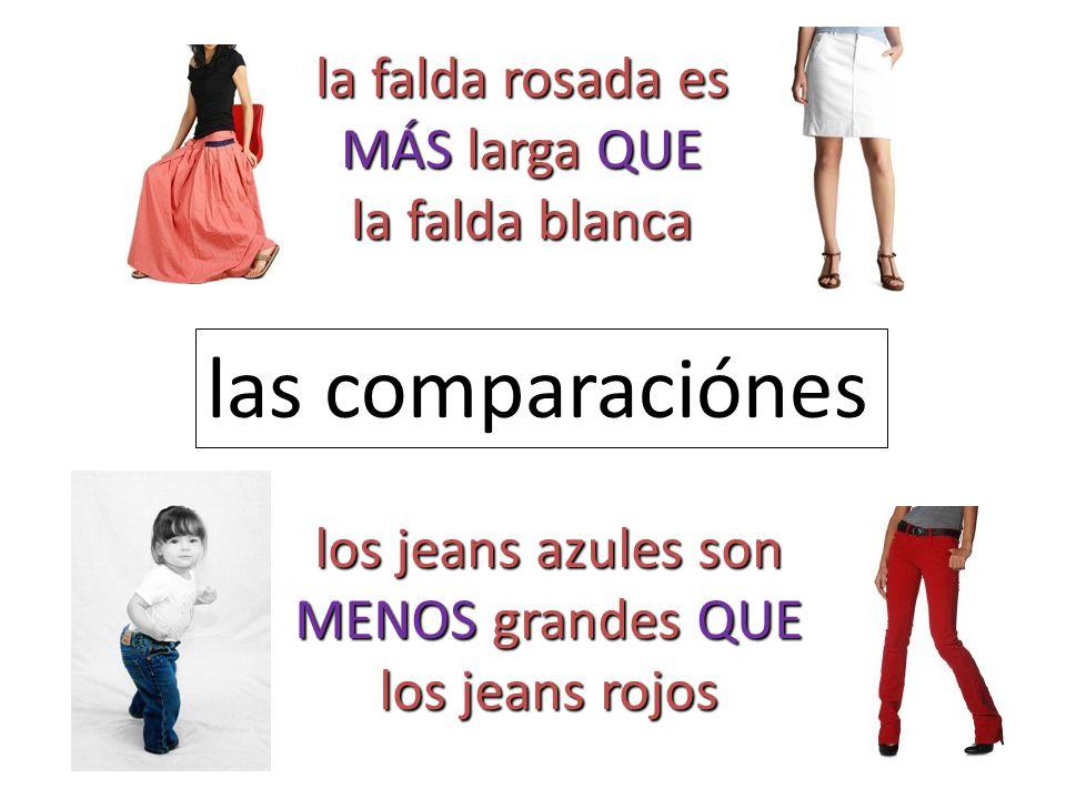las comparaciónes la falda rosada es MÁS larga QUE la falda blanca los jeans azules son MENOS grandes QUE los jeans rojos