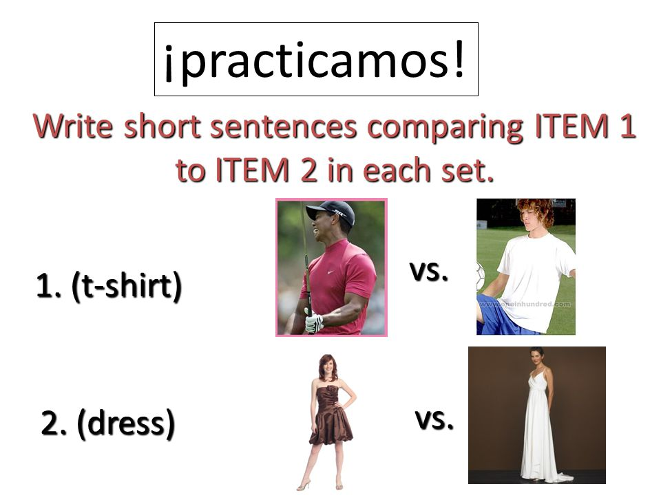 ¡practicamos! Write short sentences comparing ITEM 1 to ITEM 2 in each set. 1. (t-shirt) vs. 2. (dress) vs.