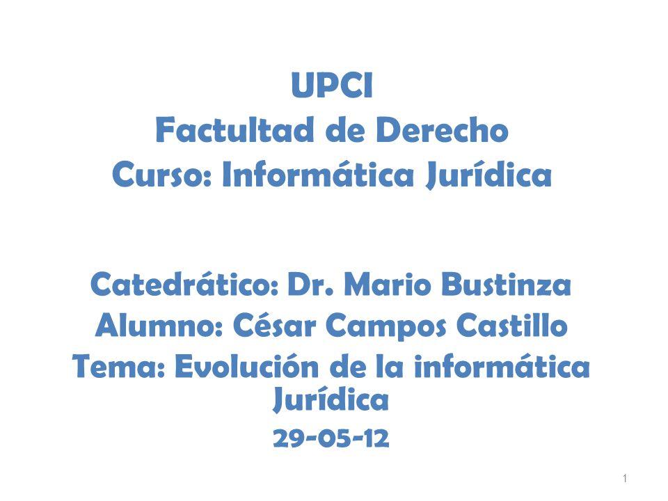1 UPCI Factultad de Derecho Curso: Informática Jurídica Catedrático: Dr. Mario Bustinza Alumno: César Campos Castillo Tema: Evolución de la informátic