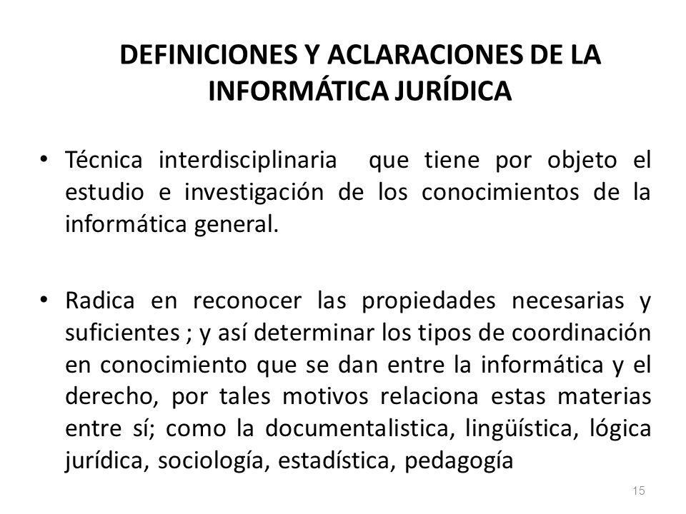15 DEFINICIONES Y ACLARACIONES DE LA INFORMÁTICA JURÍDICA Técnica interdisciplinaria que tiene por objeto el estudio e investigación de los conocimien