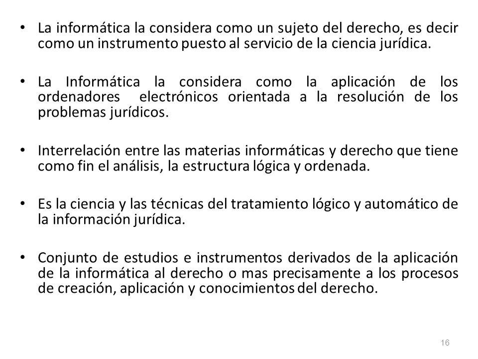 16 La informática la considera como un sujeto del derecho, es decir como un instrumento puesto al servicio de la ciencia jurídica. La Informática la c