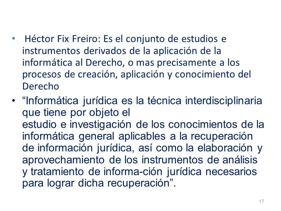 17 Héctor Fix Freiro: Es el conjunto de estudios e instrumentos derivados de la aplicación de la informática al Derecho, o mas precisamente a los proc