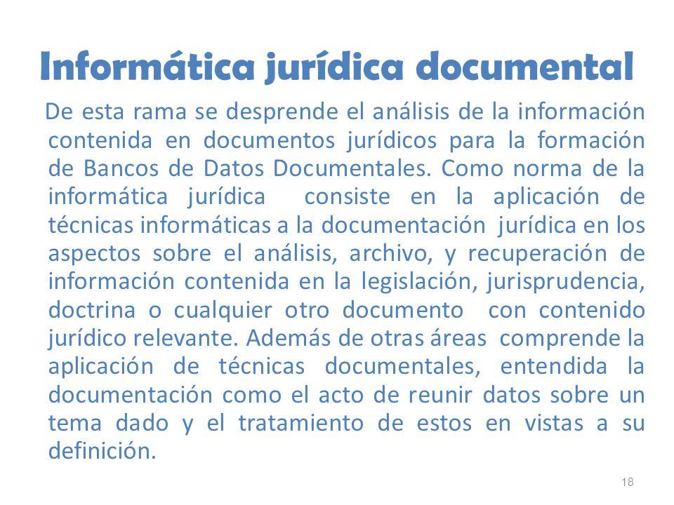 18 Informática jurídica documental De esta rama se desprende el análisis de la información contenida en documentos jurídicos para la formación de Banc