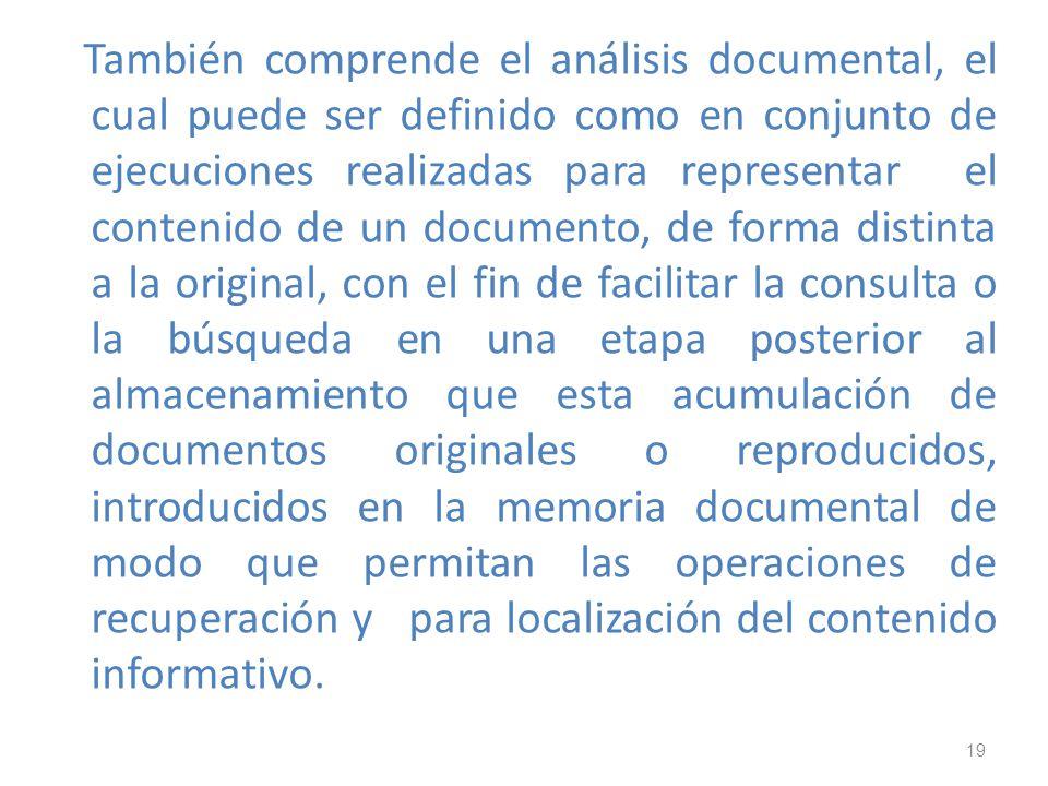 19 También comprende el análisis documental, el cual puede ser definido como en conjunto de ejecuciones realizadas para representar el contenido de un