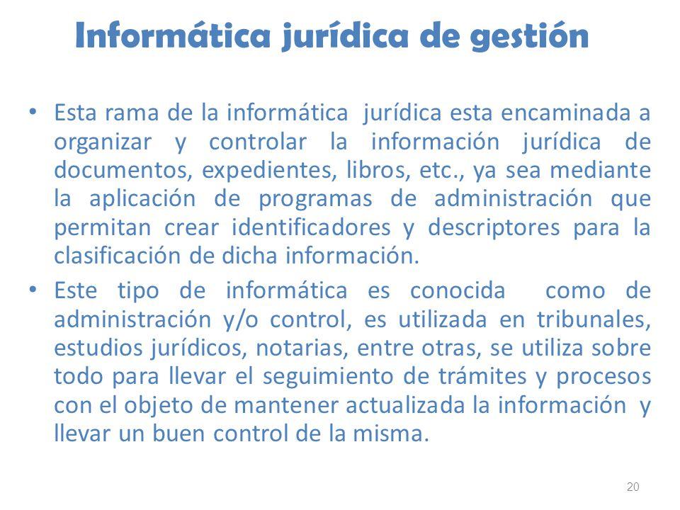 20 Informática jurídica de gestión Esta rama de la informática jurídica esta encaminada a organizar y controlar la información jurídica de documentos,