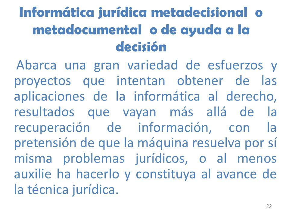 22 Informática jurídica metadecisional o metadocumental o de ayuda a la decisión Abarca una gran variedad de esfuerzos y proyectos que intentan obtene