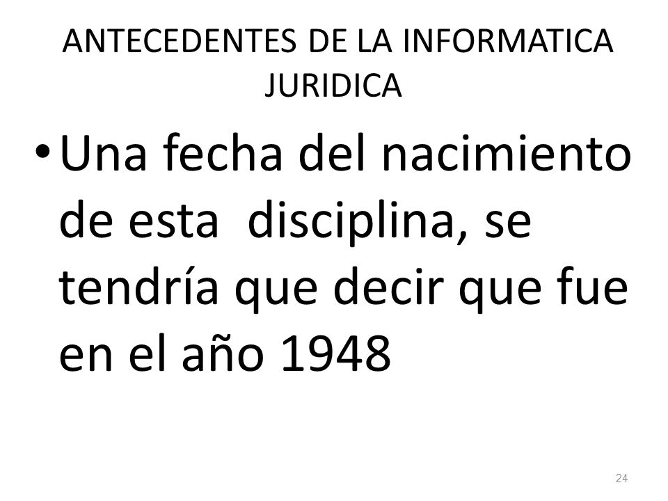 24 ANTECEDENTES DE LA INFORMATICA JURIDICA Una fecha del nacimiento de esta disciplina, se tendría que decir que fue en el año 1948