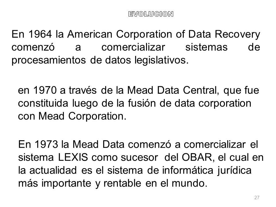 27 En 1973 la Mead Data comenzó a comercializar el sistema LEXIS como sucesor del OBAR, el cual en la actualidad es el sistema de informática jurídica