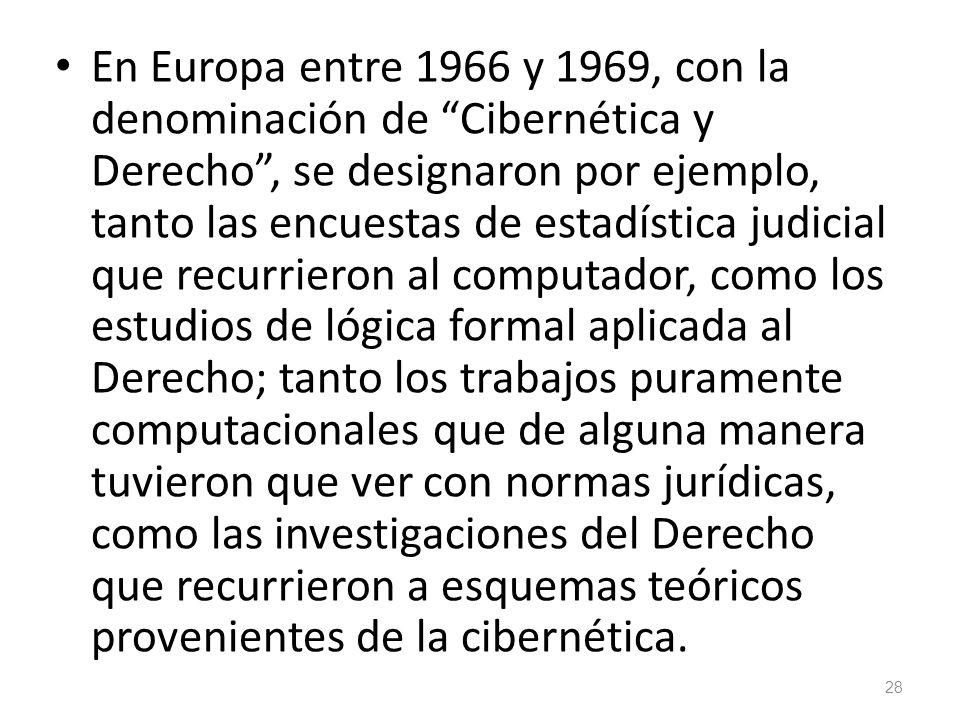 28 En Europa entre 1966 y 1969, con la denominación de Cibernética y Derecho, se designaron por ejemplo, tanto las encuestas de estadística judicial q