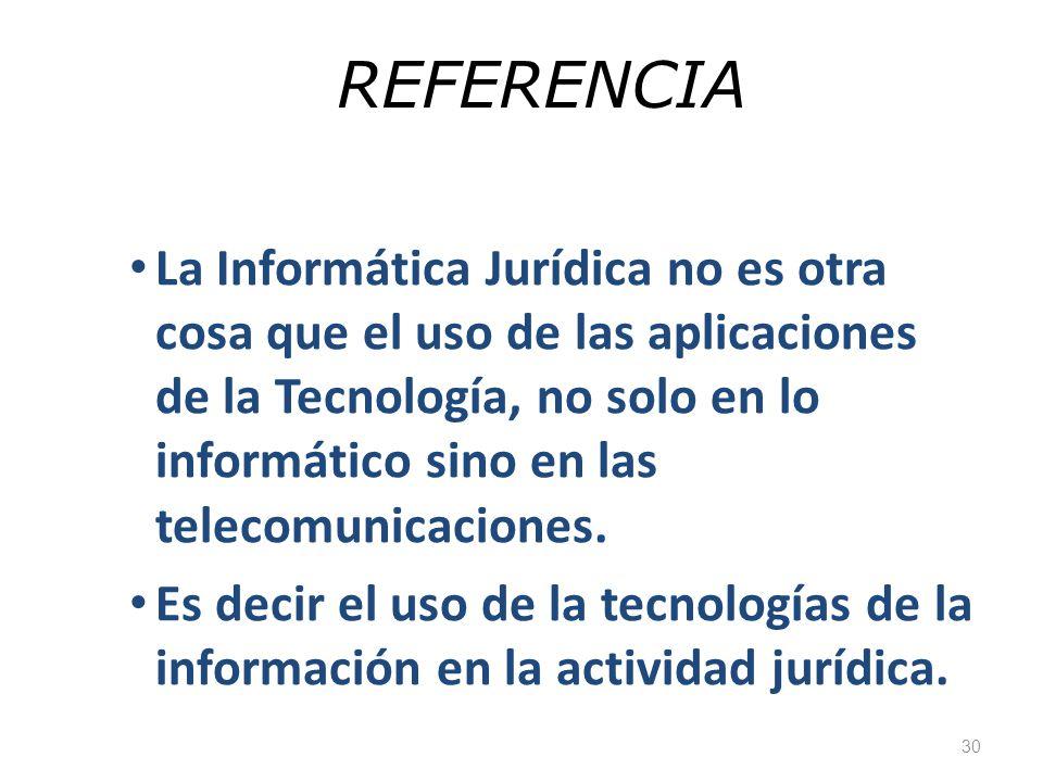 30 REFERENCIA La Informática Jurídica no es otra cosa que el uso de las aplicaciones de la Tecnología, no solo en lo informático sino en las telecomun