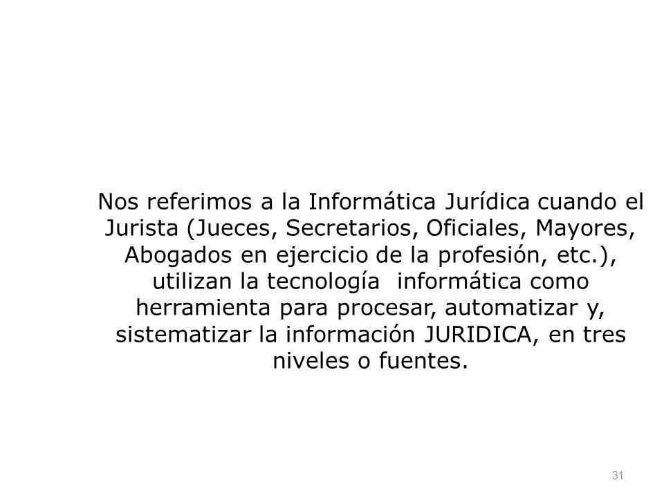 31 Nos referimos a la Informática Jurídica cuando el Jurista (Jueces, Secretarios, Oficiales, Mayores, Abogados en ejercicio de la profesión, etc.), u