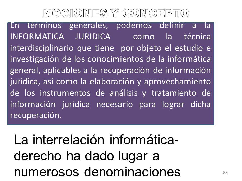33 La interrelación informática- derecho ha dado lugar a numerosos denominaciones En términos generales, podemos definir a la INFORMATICA JURIDICA com