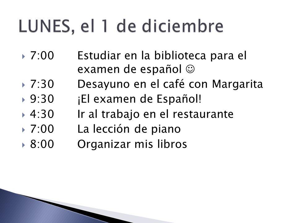 7:00Estudiar en la biblioteca para el examen de español 7:30Desayuno en el café con Margarita 9:30¡El examen de Español! 4:30Ir al trabajo en el resta