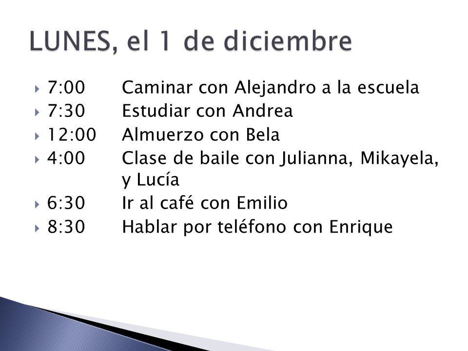 7:00Caminar con Alejandro a la escuela 7:30Estudiar con Andrea 12:00Almuerzo con Bela 4:00Clase de baile con Julianna, Mikayela, y Lucía 6:30Ir al café con Emilio 8:30Hablar por teléfono con Enrique